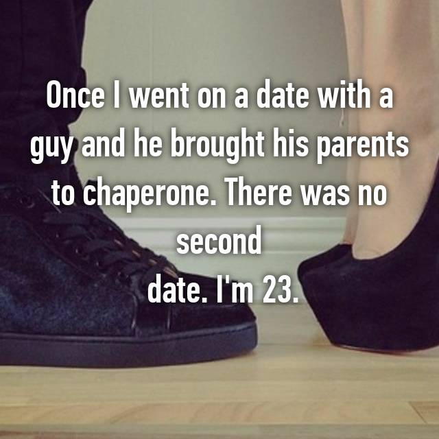 Once I went on a date with a guy and he brought his parents to chaperone. There was no second  date. I'm 23.