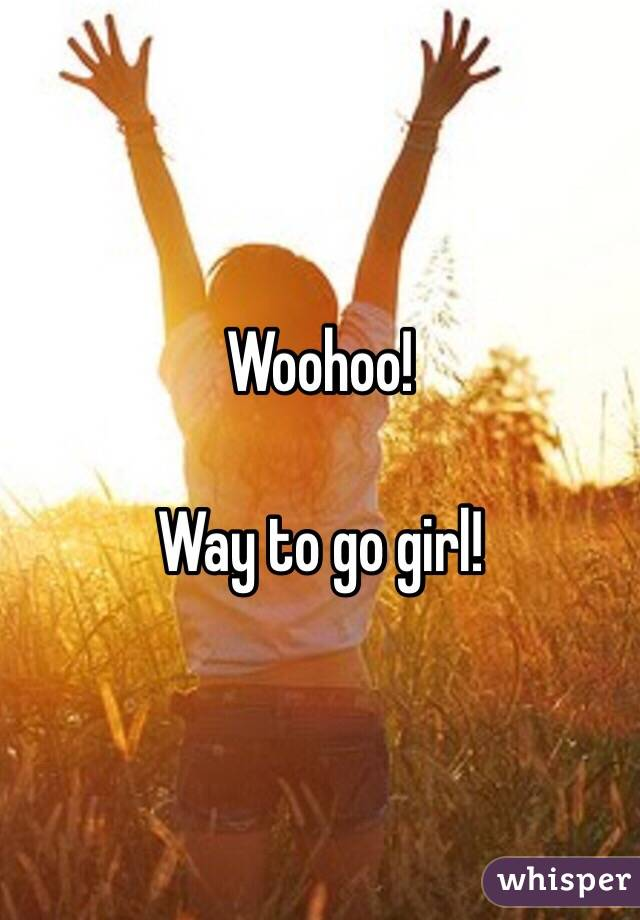 Image result for woo hoo you go girl