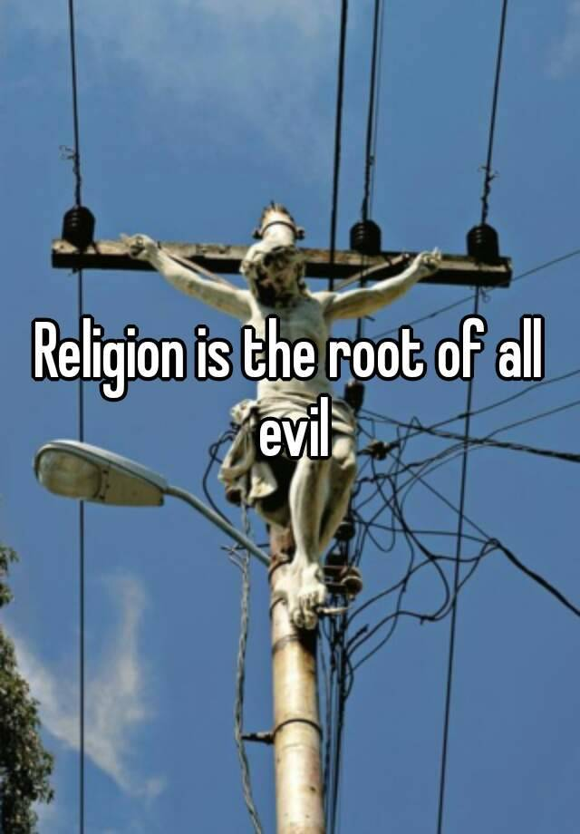 religion is the root of all evil essay The one reason religion is harmful and they'll have a point i'm not saying that religion is the root of all evil.