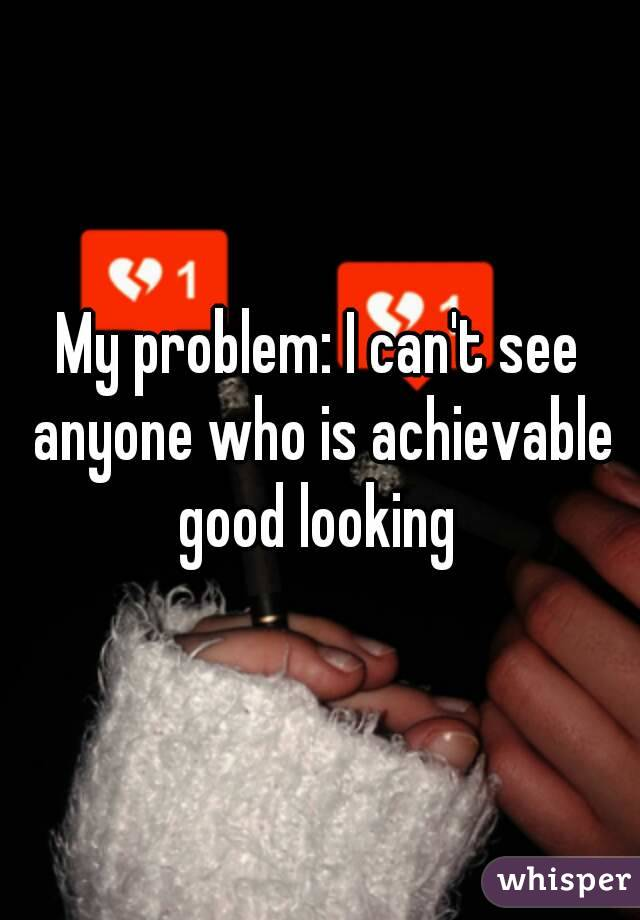 My problem: I can't see anyone who is achievable good looking