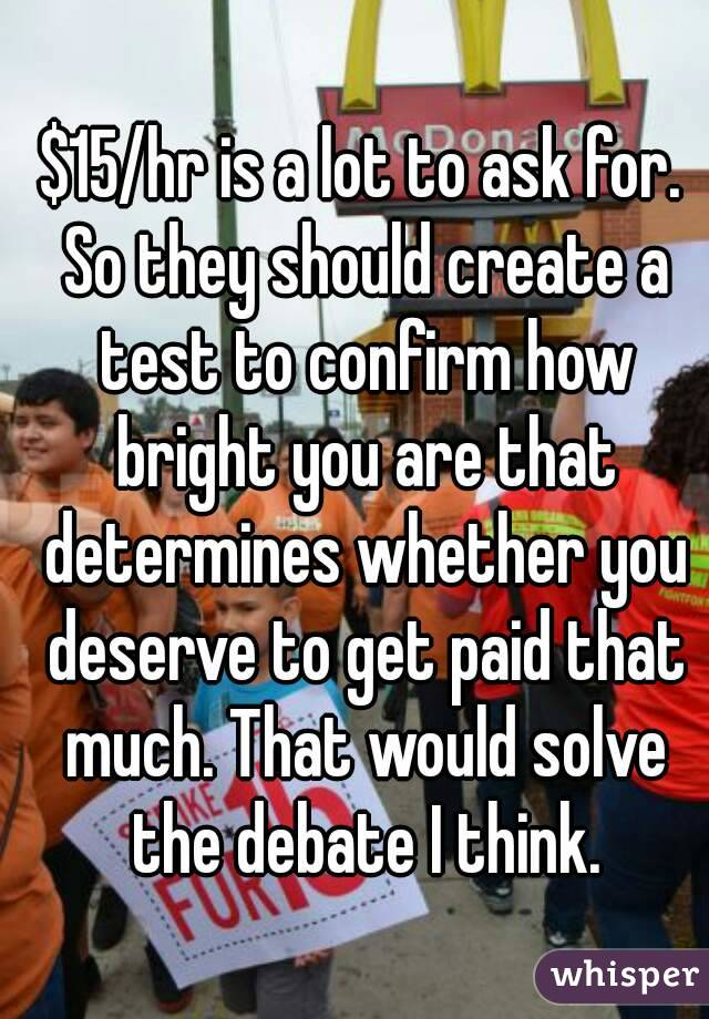 $15/hr is a lot to ask for. So they should create a test to confirm how bright you are that determines whether you deserve to get paid that much. That would solve the debate I think.