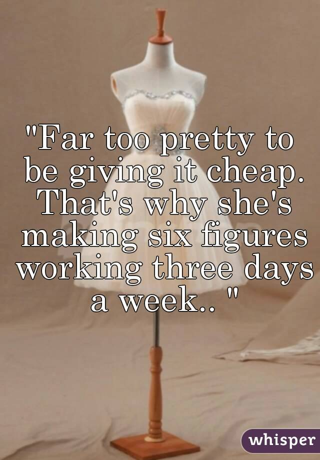 """""""Far too pretty to be giving it cheap. That's why she's making six figures working three days a week.. """""""
