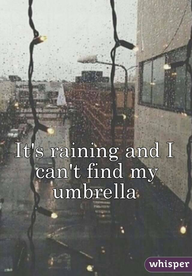 It's raining and I can't find my umbrella