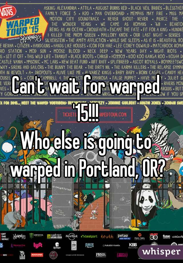 Can't wait for warped '15!!!  Who else is going to warped in Portland, OR?