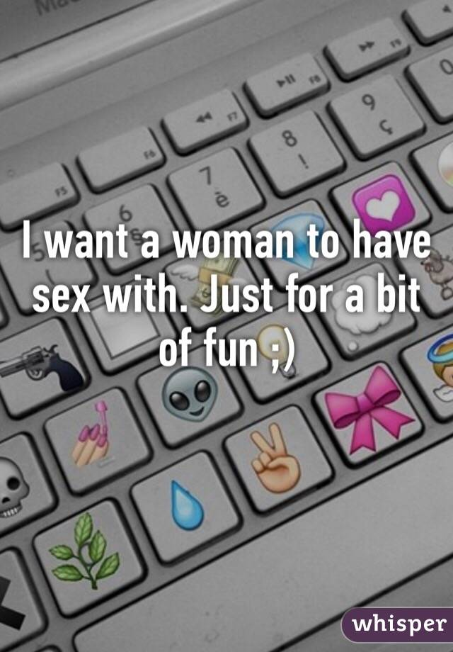 I want a woman to have sex with. Just for a bit of fun ;)