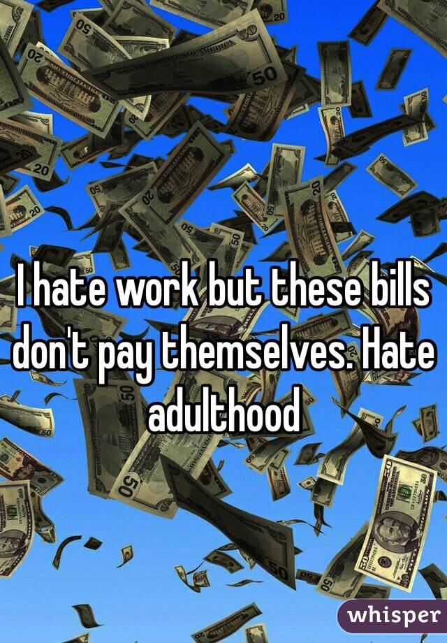 I hate work but these bills don't pay themselves. Hate adulthood