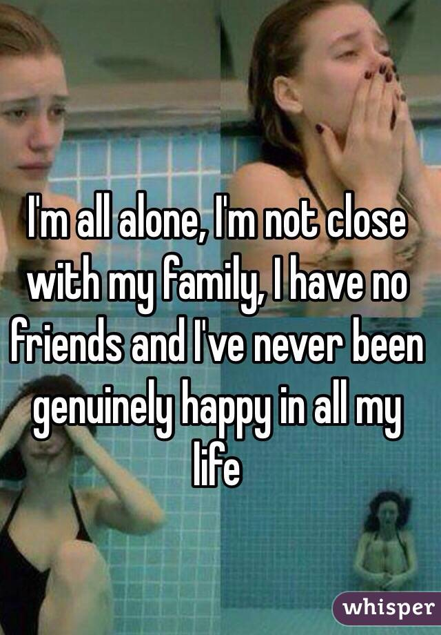 I'm all alone, I'm not close with my family, I have no friends and I've never been genuinely happy in all my life