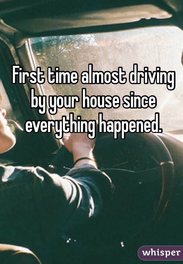 First time almost driving by your house since everything happened.