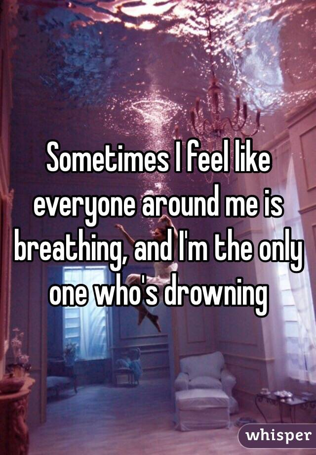 Sometimes I feel like everyone around me is breathing, and I'm the only one who's drowning