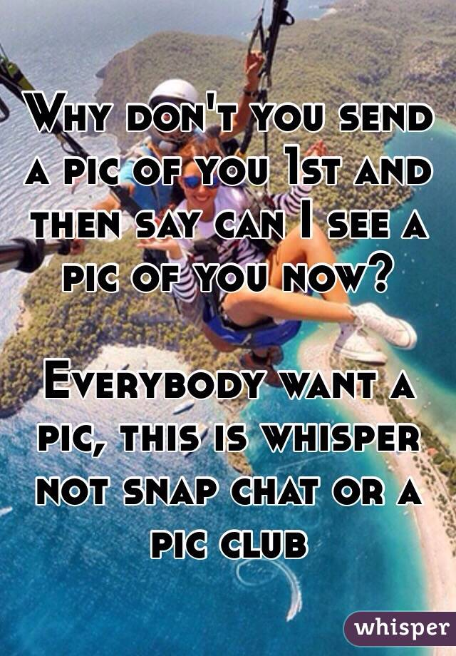 Why don't you send a pic of you 1st and then say can I see a pic of you now?   Everybody want a pic, this is whisper not snap chat or a pic club