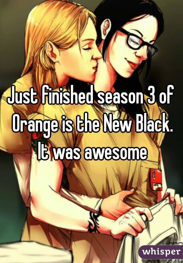 Just finished season 3 of Orange is the New Black. It was awesome