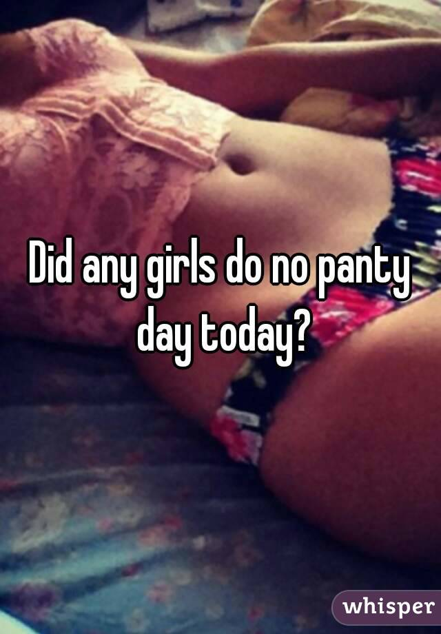 Did any girls do no panty day today?
