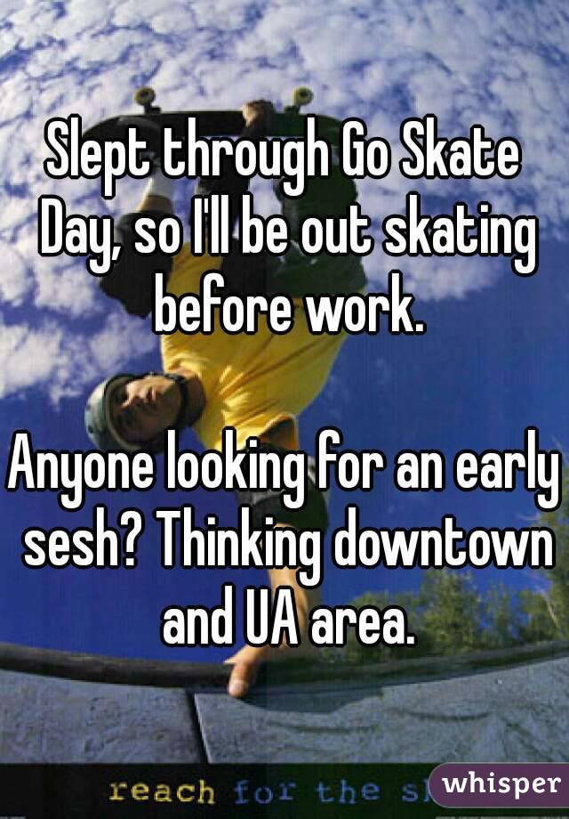 Slept through Go Skate Day, so I'll be out skating before work.  Anyone looking for an early sesh? Thinking downtown and UA area.
