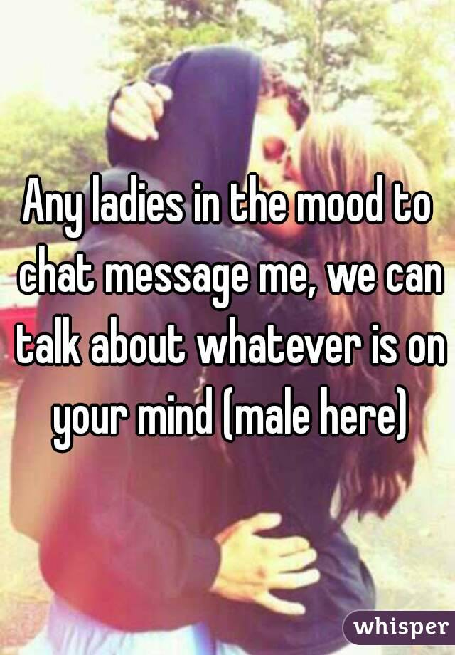 Any ladies in the mood to chat message me, we can talk about whatever is on your mind (male here)