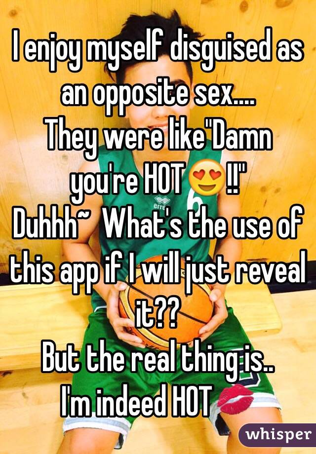 """I enjoy myself disguised as an opposite sex.... They were like""""Damn you're HOT😍!!"""" Duhhh~  What's the use of this app if I will just reveal it?? But the real thing is.. I'm indeed HOT💋"""