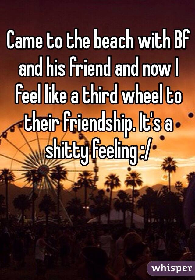 Came to the beach with Bf and his friend and now I feel like a third wheel to their friendship. It's a shitty feeling :/