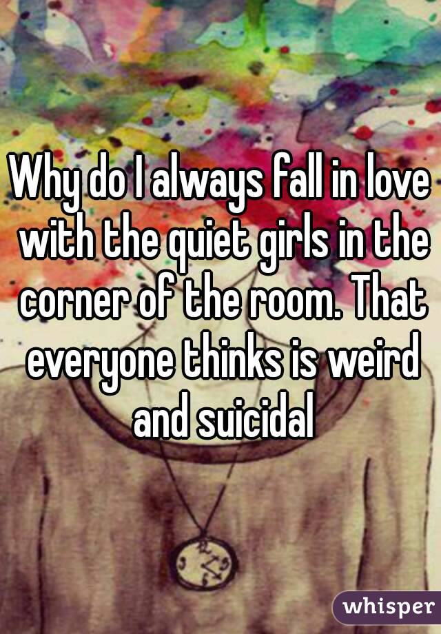 Why do I always fall in love with the quiet girls in the corner of the room. That everyone thinks is weird and suicidal