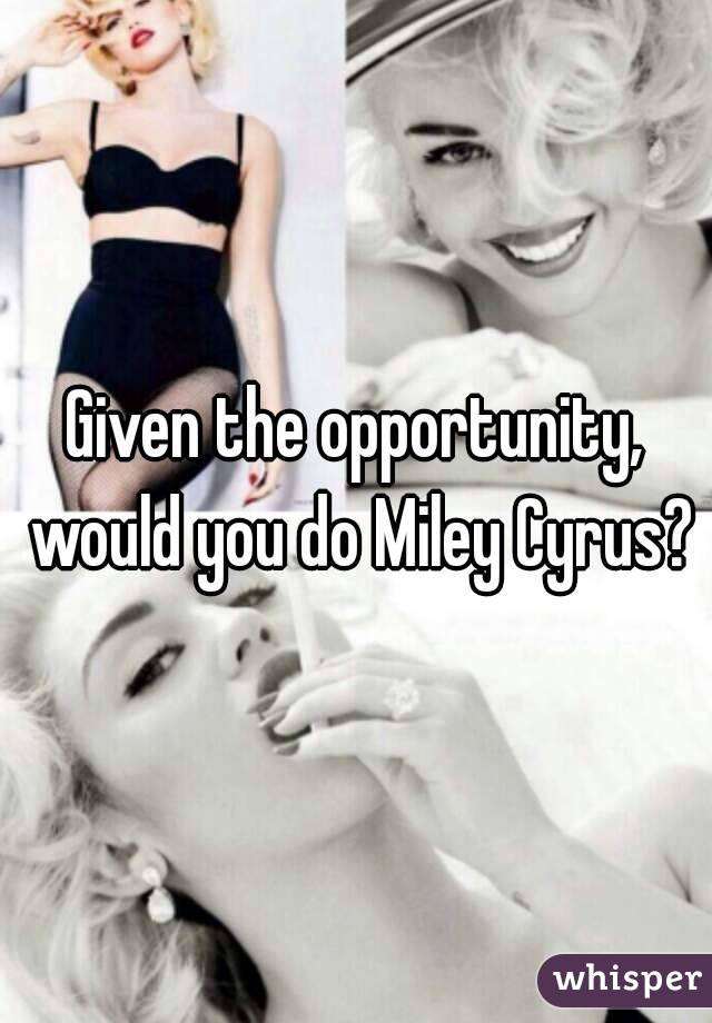 Given the opportunity, would you do Miley Cyrus?