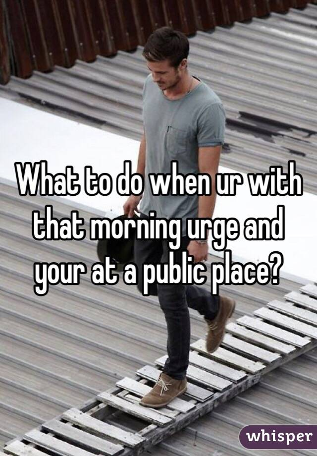 What to do when ur with that morning urge and your at a public place?