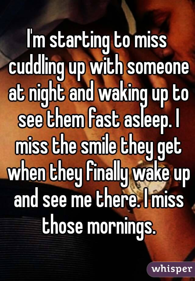 I'm starting to miss cuddling up with someone at night and waking up to see them fast asleep. I miss the smile they get when they finally wake up and see me there. I miss those mornings.