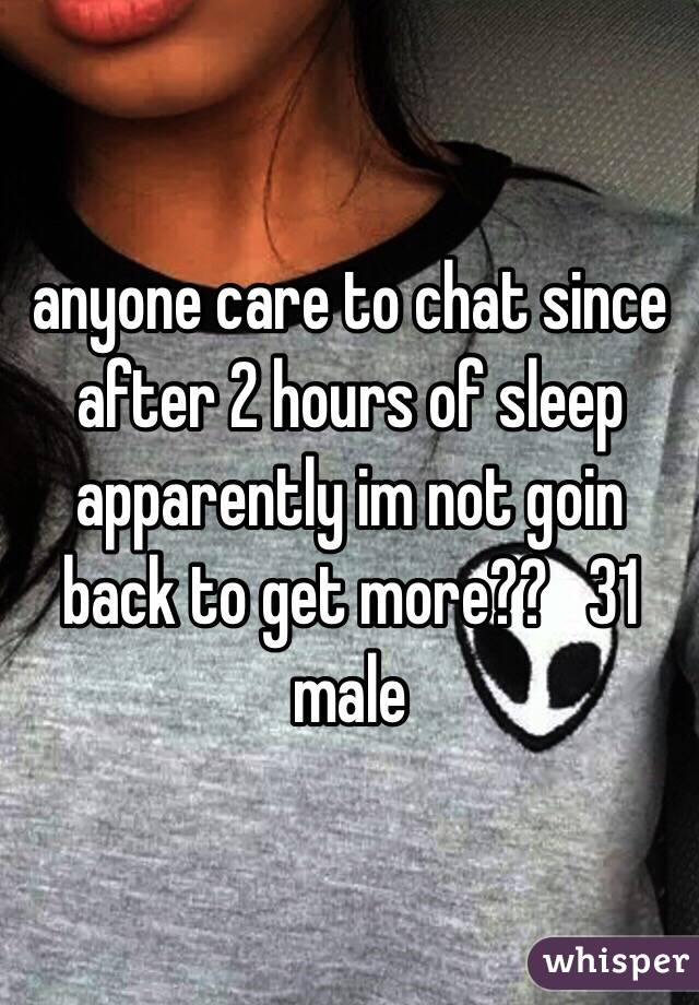 anyone care to chat since after 2 hours of sleep apparently im not goin back to get more??   31 male