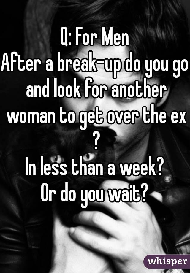 Q: For Men After a break-up do you go and look for another woman to