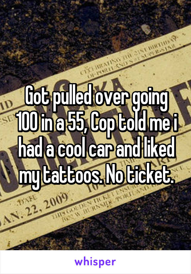 Got pulled over going 100 in a 55, Cop told me i had a cool car and liked my tattoos. No ticket.