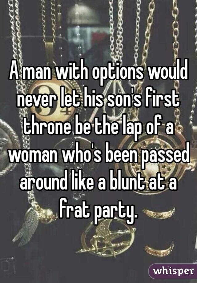 A man with options would never let his son''s first throne be the lap of a woman who's been passed around like a blunt at a frat party.