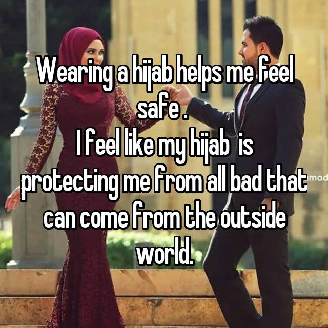 Wearing a hijab helps me feel safe .  I feel like my hijab  is protecting me from all bad that can come from the outside world.