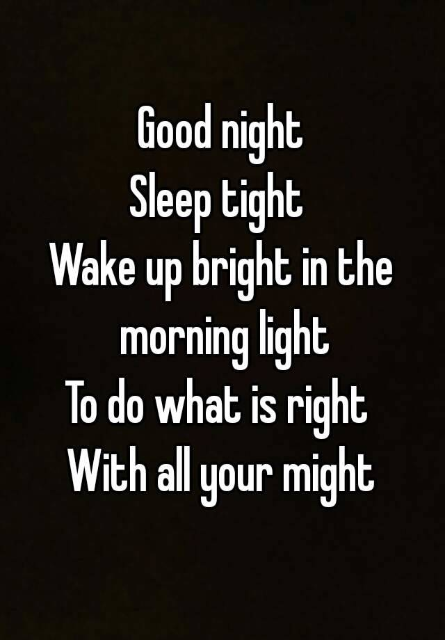 Good night Sleep tight Wake up bright in the morning light To do what