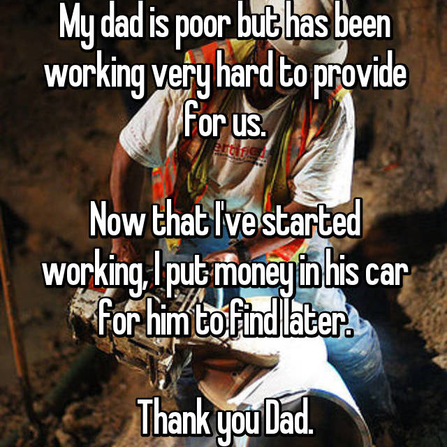 My dad is poor but has been working very hard to provide for us.  Now that I've started working, I put money in his car for him to find later.  Thank you Dad.