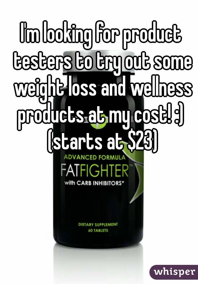 I'm looking for product testers to try out some weight loss and wellness products at my cost! :)  (starts at $23)