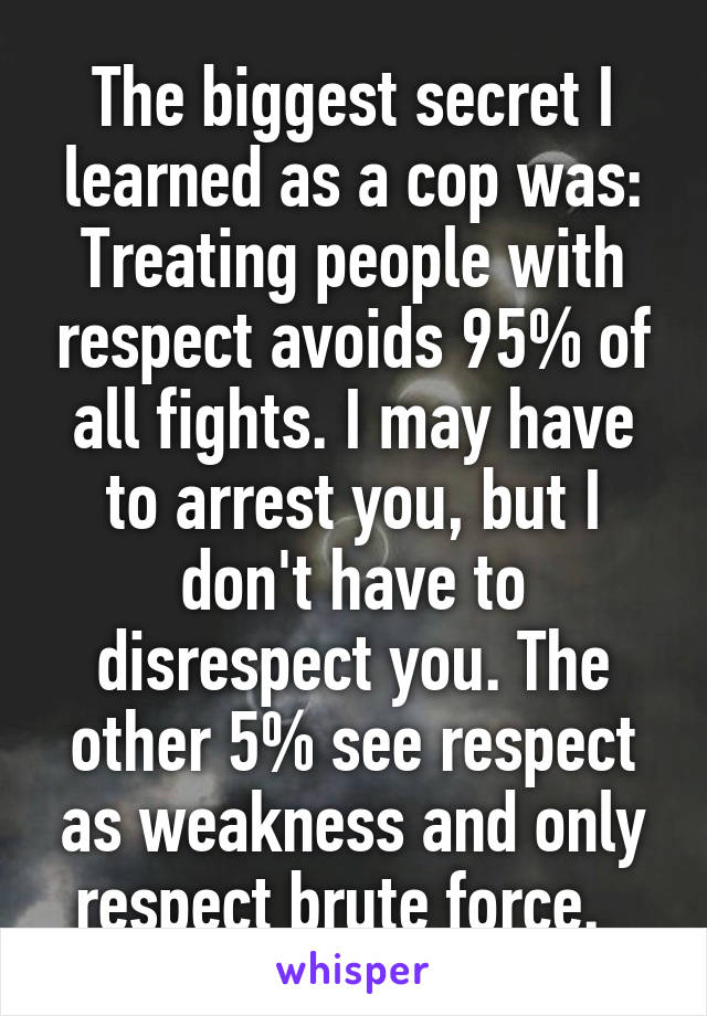 The biggest secret I learned as a cop was: Treating people with respect avoids 95% of all fights. I may have to arrest you, but I don't have to disrespect you. The other 5% see respect as weakness and only respect brute force.