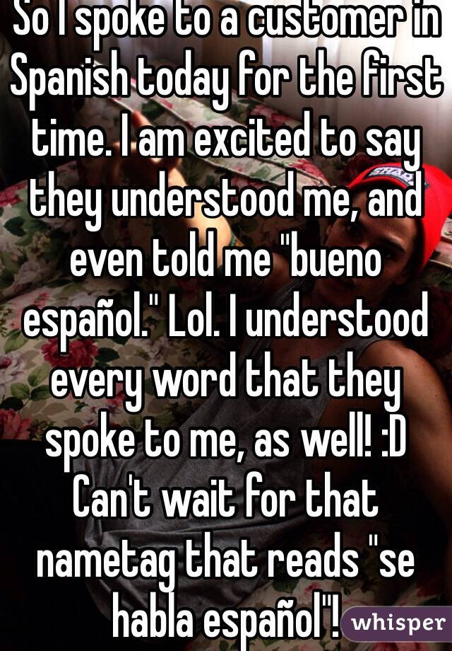 """So I spoke to a customer in Spanish today for the first time. I am excited to say they understood me, and even told me """"bueno español."""" Lol. I understood every word that they spoke to me, as well! :D Can't wait for that nametag that reads """"se habla español""""!"""