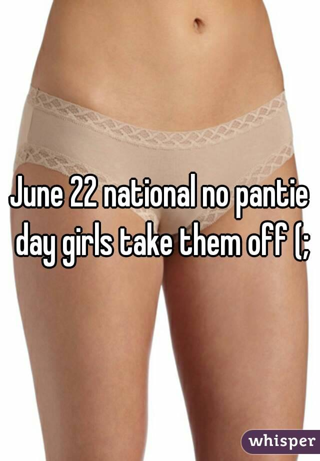 June 22 national no pantie day girls take them off (;