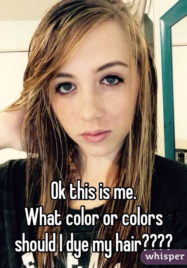 Ok this is me. What color or colors should I dye my hair????