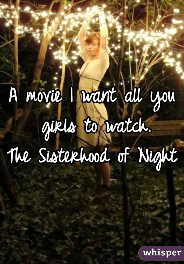A movie I want all you girls to watch. The Sisterhood of Night