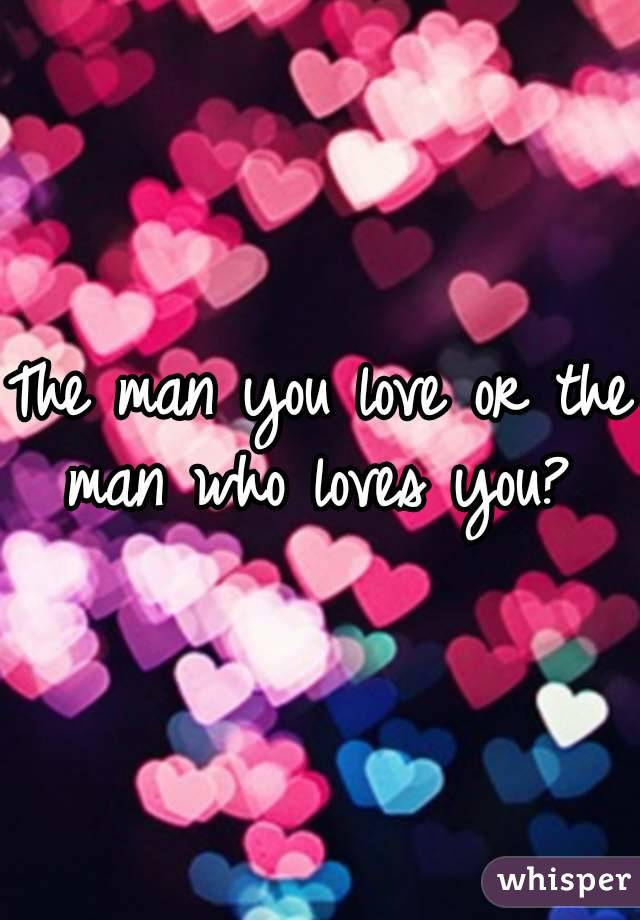 The man you love or the man who loves you?