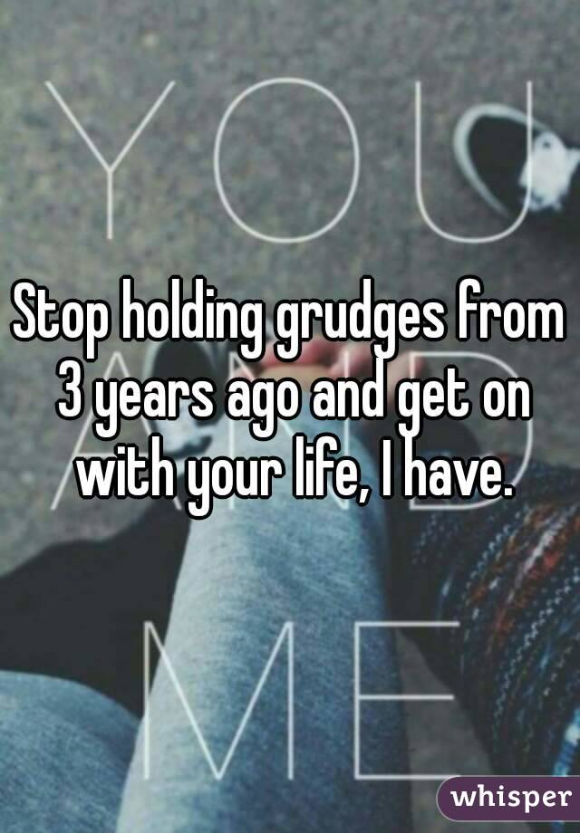 Stop holding grudges from 3 years ago and get on with your life, I have.