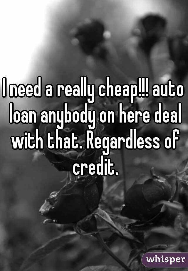 I need a really cheap!!! auto loan anybody on here deal with that. Regardless of credit.