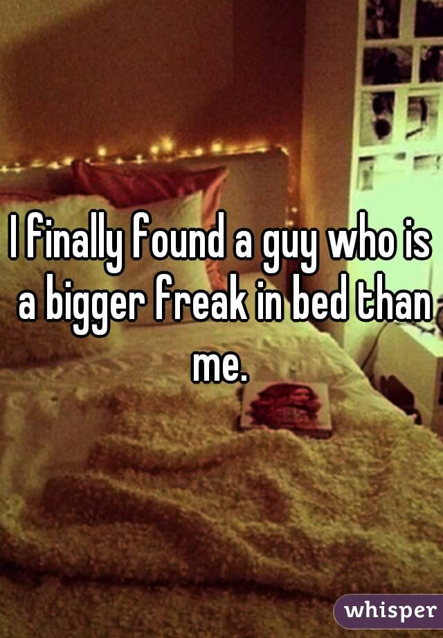 I finally found a guy who is a bigger freak in bed than me.