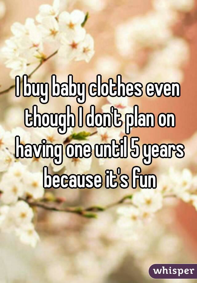 I buy baby clothes even though I don't plan on having one until 5 years because it's fun