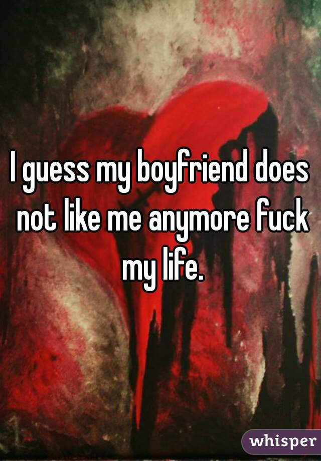 I guess my boyfriend does not like me anymore fuck my life.