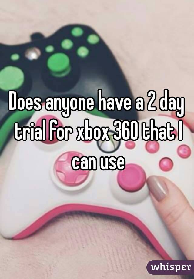 Does anyone have a 2 day trial for xbox 360 that I can use