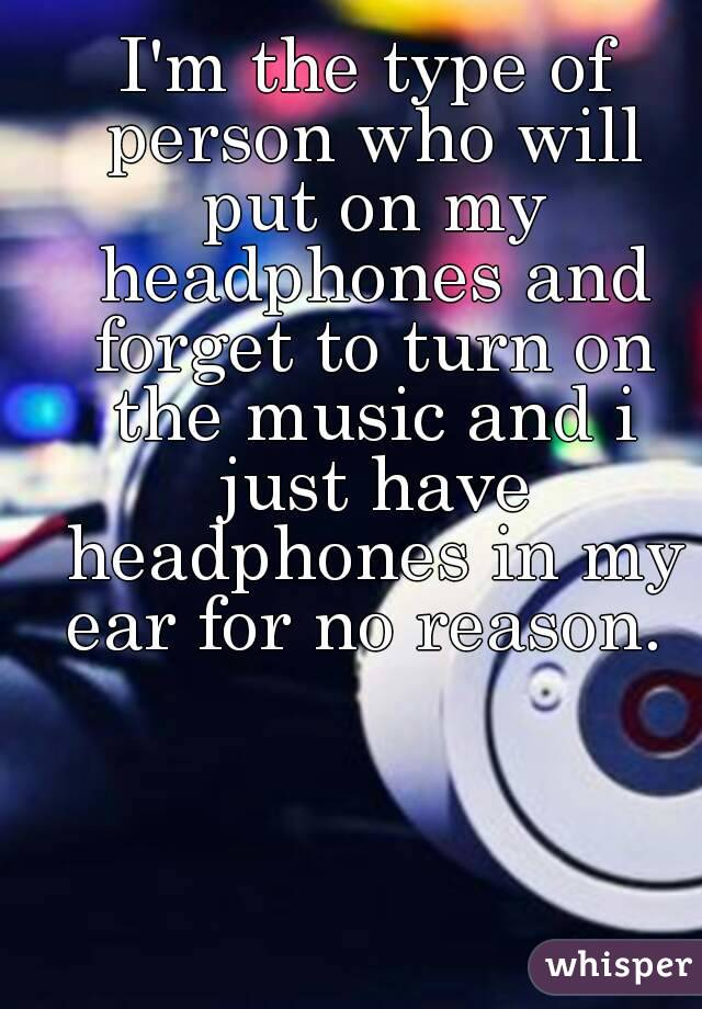 I'm the type of person who will put on my headphones and forget to turn on the music and i just have headphones in my ear for no reason.