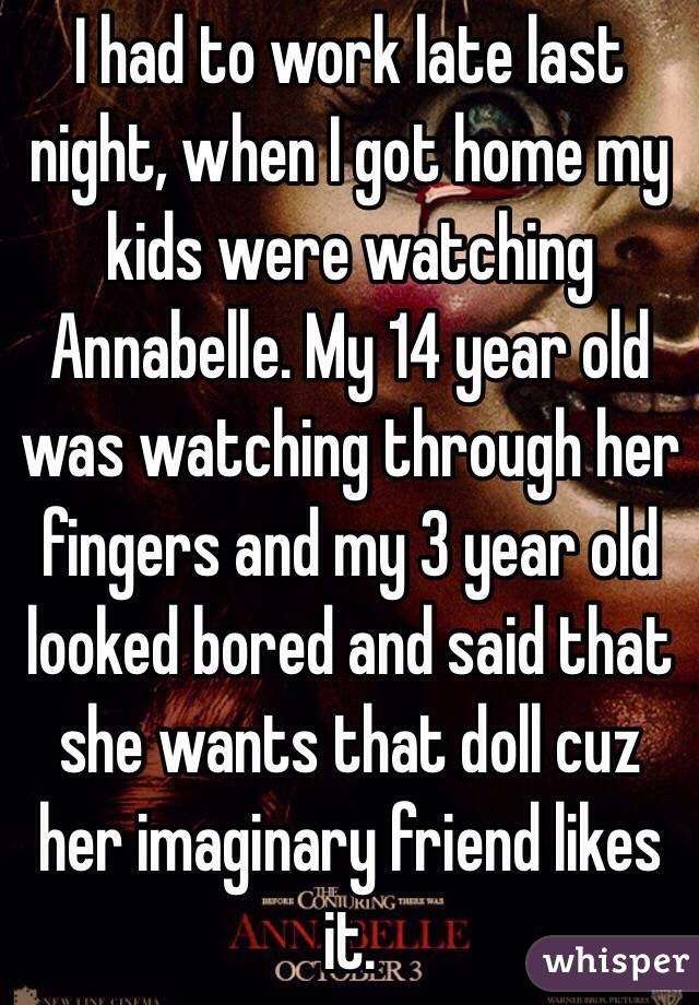 I had to work late last night, when I got home my kids were watching Annabelle. My 14 year old was watching through her fingers and my 3 year old looked bored and said that she wants that doll cuz her imaginary friend likes it.