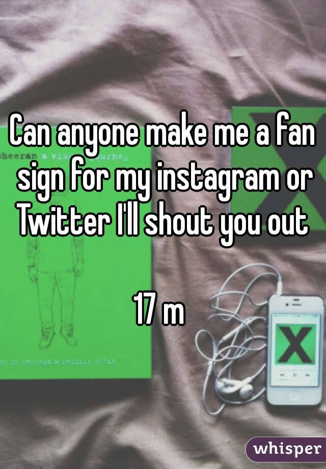 Can anyone make me a fan sign for my instagram or Twitter I'll shout you out   17 m