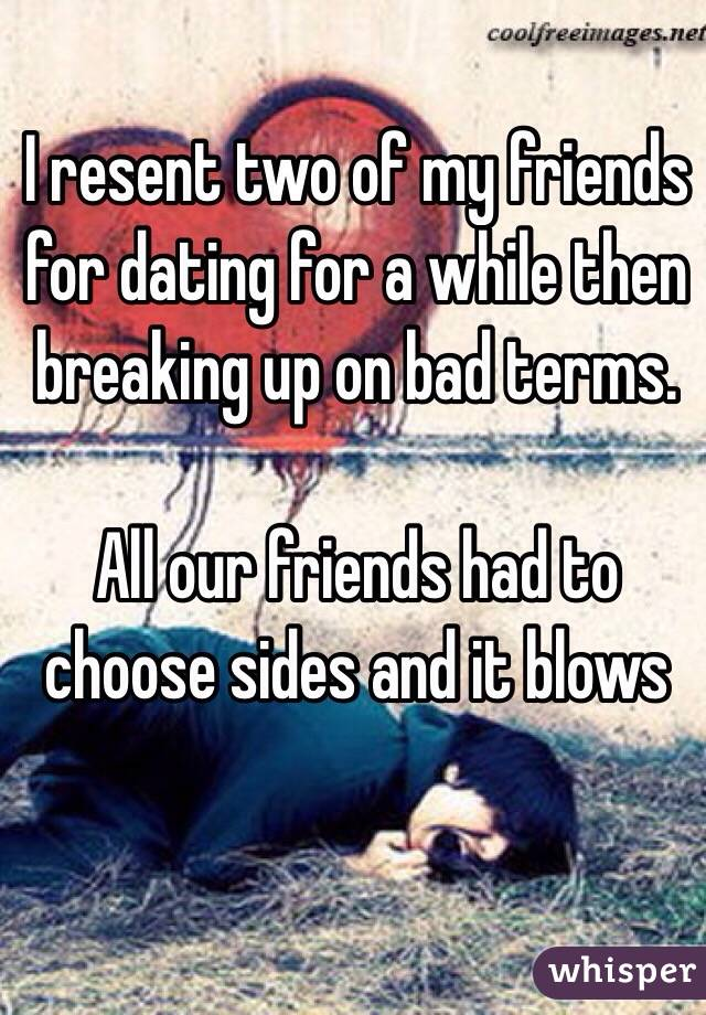 I resent two of my friends for dating for a while then breaking up on bad terms.   All our friends had to choose sides and it blows