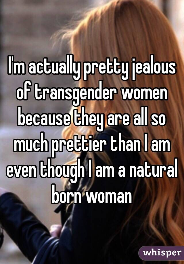 I'm actually pretty jealous of transgender women because they are all so much prettier than I am even though I am a natural born woman