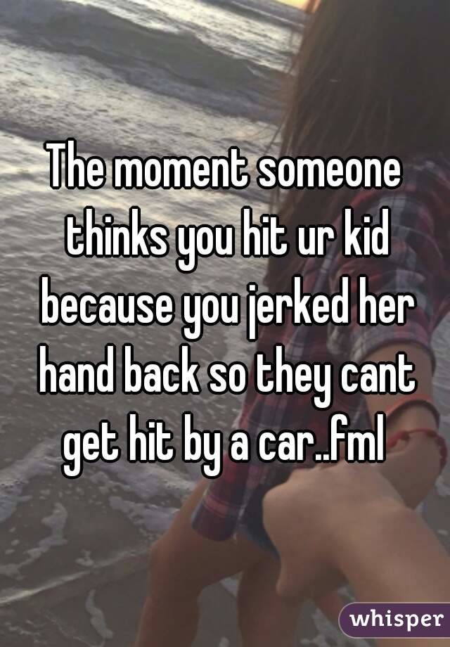 The moment someone thinks you hit ur kid because you jerked her hand back so they cant get hit by a car..fml